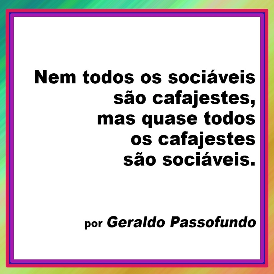 CafajestesNem todos os sociaveis sao cafajestes, mas quase todos  os cafajestes sao sociaveis.  por Geraldo Passofundo