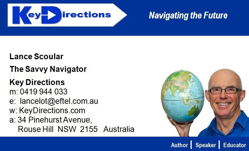 Lance Scoular The Savvy Navigator Key Directions £  m 0419944 033 . EI  e' lancelot@eftel com au SE A  w: KeyDirections. com a ~  a 34 Pinehurst Avenue \ p Rouse Hill NSW 2155 Australia \ 5d     LLL | Speaker | Educator