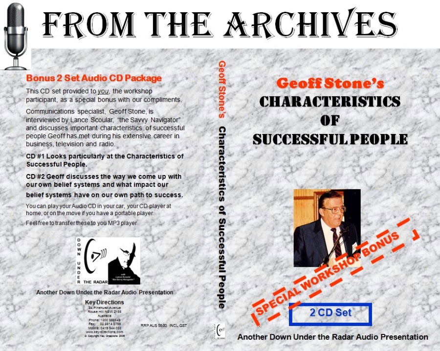 """{ FROM THE ARCHIVES      © 9  5 nap Set Audio CD Package 3 9  Joi fet Ba ro i wire) pr Geoff Stone's  I 3 CHARACTERISTICS o OF ) § SUCCESSFULPEOPIE  COW Looks parteutiny'at the Chirsetersticd of 3  Successful People -  CO #2 Geoff CISCUIIes the way We Come up with 3  Gur owe Betet syste' and Wht impact og! 2  Dede! systems have on our Own PIth to SUCCess 2  : 2 ? """" e 24% 3 a ND : oo ~ 2 oP = 7 : &S SA $ an» Ze ©     §  Another Down Under the Radar Audio Presentation"""