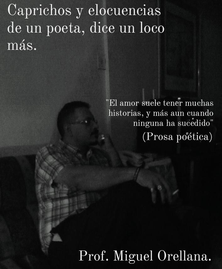 """Caprichos y elocuencias de un poeta, dice un loco mas.  """"El amor suele tener muchas historias, y mas aun cuando ninguna ha sucedido""""  (Prosa poética)  Prof. Miguel Orellana."""