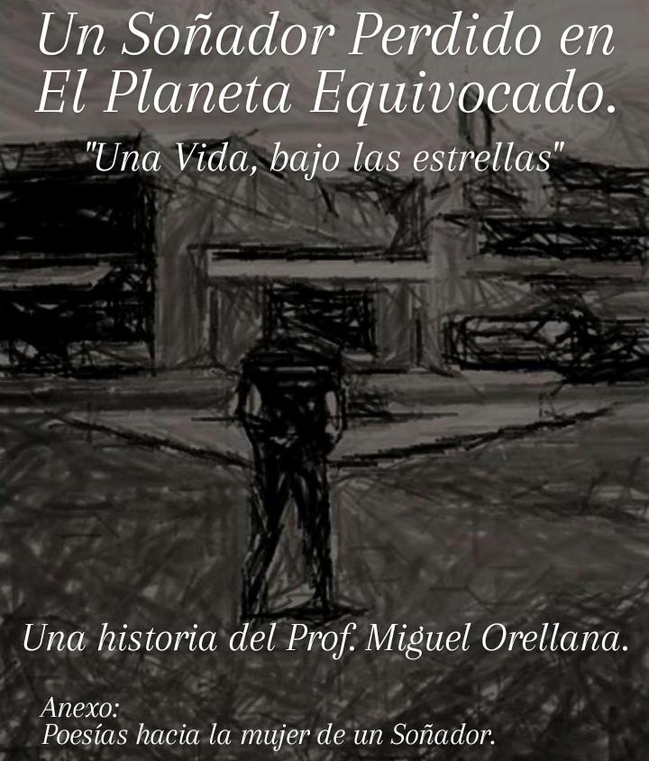 """Un Sorniador Perdido en El Planeta Equivocado.  'Una Vida, bajo las estrellas""""  Una historia del Prof: Miguel Orellana.  RUlB (oN Poesias hacia la mujer de un Soriador."""