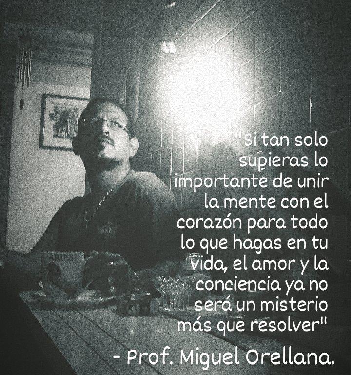 """po ft de unir la mente con el corazdn para todo  lo que hagas en tu  Vida, el amory la  Oe] gTel(= oe RY Nate  ey un misterio  : pe que resolver""""  E prof. Miguel Orellana."""