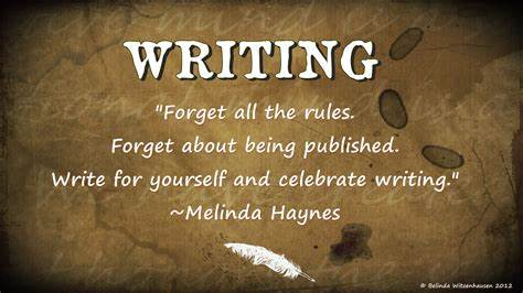 """WRITING  """"Forget all the rules. Forget about being published. write for yourself and celebrate writing."""" ~Melinda Haynes  he 8"""