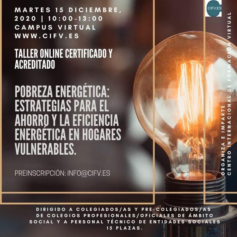 """ABIERTO PLAZO DE PREINSCRIPCIÓN. Taller Online Certificado y Acreditado: Pobreza energética: Estrategias para el ahorro y la eficiencia energética en hogares vulnerables.MARTES 15 Te FIFTEEN) CAMPUS VIRTUAL WWW.CIFV.ES  TALLER ONLINE CERTIFICADO Y LEU                                LITER] ESTRATEGIAS PARA EL AHORRO Y LA EFICIENCIA LITHO ERTS LULL  PREINSCRIPCION INFO@CIFV.ES                           CENTRO INTERNACION     V\ORGANIZA E IMPA  DIRIGIDO A COLEGIADOS/AS Y PRE. COLEGIADOS/AS DE COLEGIOS PROFESIONALES/OFICIALES DE AMBITO SOCIAL Y A PERSONAL TECNICO DE ENTIDADES""""SOC s  [ERIE VE"""