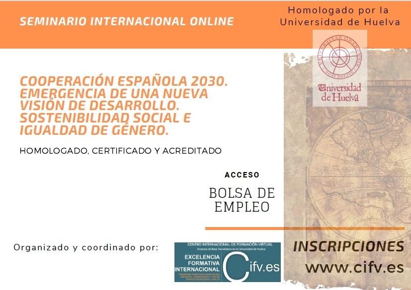 ¿Cuál es la situación actual de la Cooperación española?, ¿cuáles son las tendencias globales del mundo en 2030?, ¿Qué tipo de desarrollo tenemos y cual queremos? y ¿qué papel cumple en todo ello la Agenda 2030 para el Desarrollo Sostenible?. Debatimos y respondemos:SEMINARIO INTERNACIONAL ONLINE                        COOPERACION ESPANOLA 2030. EMERGENCIA DE UNA NUEVA VISION DE DESARROLLO. SOSTENIBILIDAD SOCIAL € IGUALDAD DE GENERO.  HOMOLOCADO CERTIFICADO Y ACREDITADO  ACCESO  BOLSA DE EMPLEO  Organizado y coordinado por