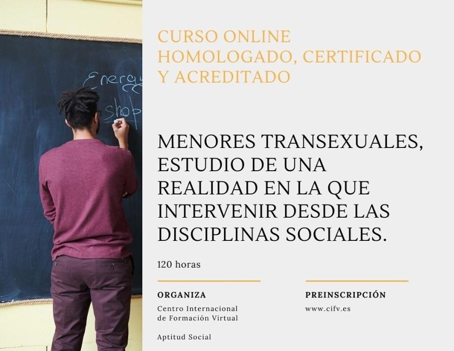 Curso Online Homologado, Certificado y Acreditado: MENORES TRANSEXUALES, ESTUDIO DE UNA REALIDAD EN LA QUE INTERVENIR DESDE LAS DISCIPLINAS SOCIALES.MENORES TRANSEXUALES, ESTUDIO DE UNA REALIDAD EN LA QUE INTERVENIR DESDE LAS DISCIPLINAS SOCIALES.  120 horas  ORGANIZA PREINSCRIPCION stro Intecnacional »