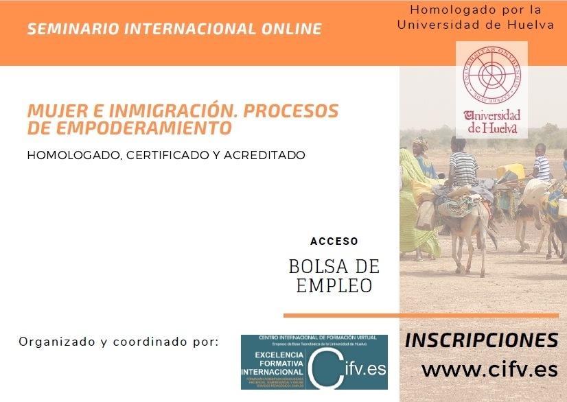 ¡Matrícula abierta! Seminario Internacional Online Homologado, Certificado y Acreditado: Mujer e Inmigración. Procesos de Empoderamiento.SEMINARIO INTERNACIONAL ONLINE  4  MUJER E INMIGRACION. PROCESOS DE EMPODERAMIENTO  HOMOLOCADO CERTIFICADO Y ACREDITADO              ACCESO  BOLSA DE EMPLEO  Organizado y coordinado por