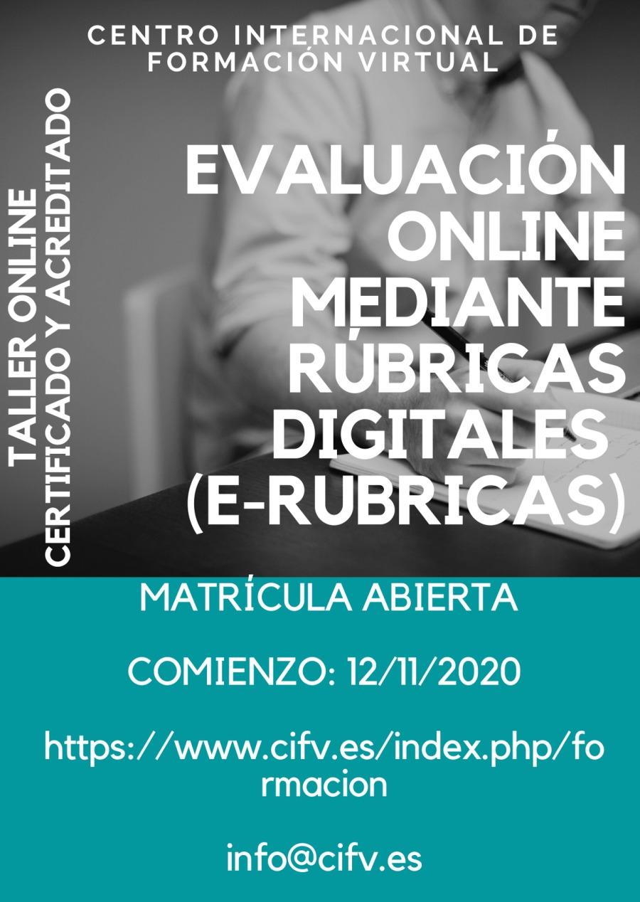 Taller ONLINE CERTIFICADO Y ACREDITADO teórico-práctico: EVALUACIÓN ONLINE MEDIANTE RÚBRICAS DIGITALES (E-RUBRICAS)TALLER ONLINE CERTIFICADO Y ACREDITADO     MATRICULA ABIERTA COMIENZO: 12/11/2020  https://www.cifv.es/index.php/fo rmacion  info@cifv.es