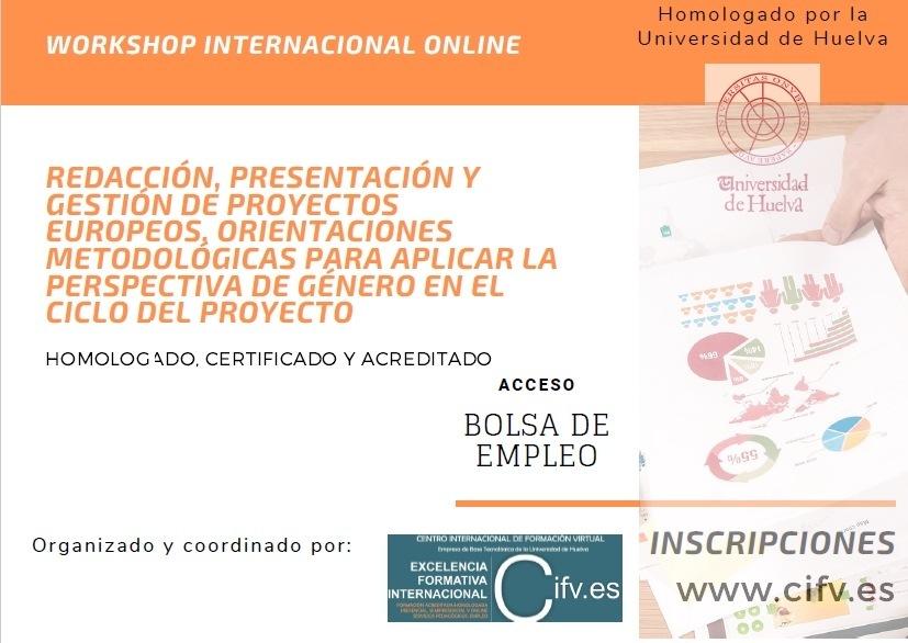 ¿Te interesa la gestión de proyectos europeos?. Fórmate con el Workshop Online Homologado, Certificado y Acreditado:Redacción, presentación y gestión de proyectos europeos. Orientaciones para aplicar la perspectiva de género en el ciclo del proyectoWORKSHOP INTERNACIONAL ONLINE     REDACCION, PRESENTACION Y GESTION DE PROYECTOS     EUROPEOQS, ORIENTACIONES e METODOLOGICAS PARA APLICAR LA PERSPECTIVA DE GENERO EN EL 4 CICLO DEL PROYECTO IOMOLOG ADO. CERTIFICADO Y ACREDITADO S ) ACCESO « . BOLSA DE = -~ EMPLEO < s  INSCRIPCIONES www. cifv.es da TC —  Organizado y coordinado por