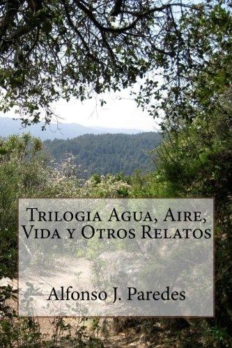 TRILOGIA AGUA, AIRE, VIDA Y OTROS RELATOS  Alfonso J. Paredes