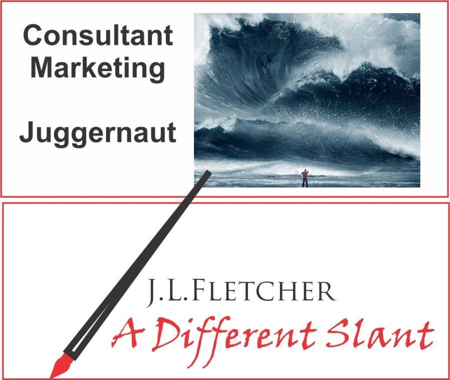 Consultant Marketing JuggernautConsultant Marketing  Juggernaut  J.L.LFLETCHER  4 A Different Slant