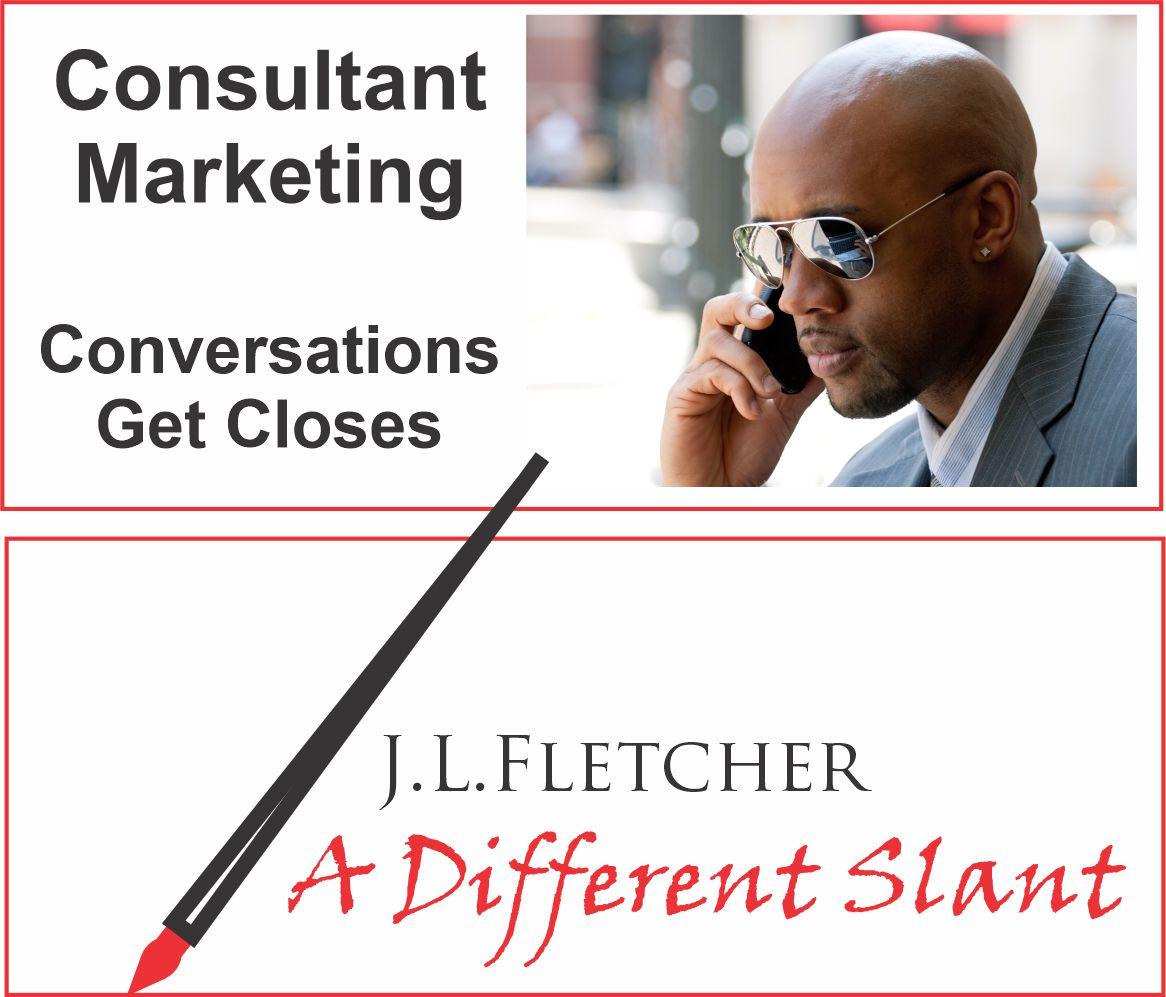 Consultant Marketing  Conversations Get Closes  J.L.LFLETCHER  4 A Different Slant