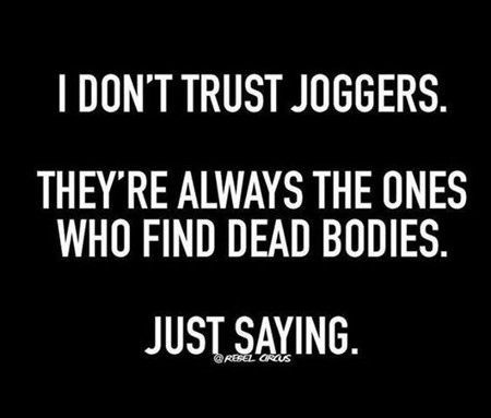 I DON'T TRUST JOGGERS.  THEY'RE ALWAYS THE ONES LLURZLITUENS  JUST SAYING.