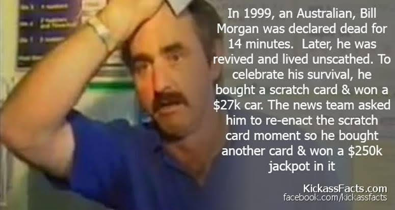 In 1999, an Australian, Bill Morgan was declared dead for 14 minutes. Later, he was revived and lived unscathed. To celebrate his survival, he bought a scratch card & won a $27k car. The news team asked (IE RCY CE Peg Pate NE iL Telus EUGEETG FAV IEE PLT 3 JEN  [EE a ce] Es [2] FER IE Te