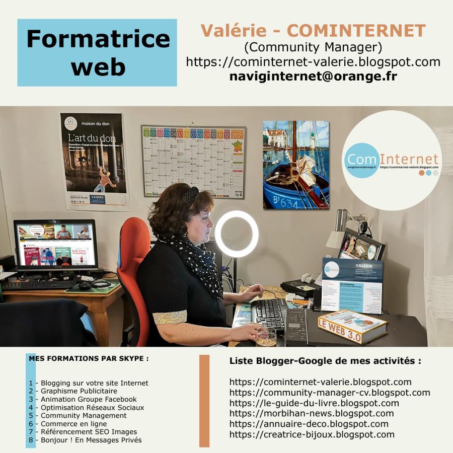 Formatrice (Community Manager)  https://cominternet-valerie.blogspot.com web naviginternet@orange.fr     MES FORMATIONS PAR SKYPE  Liste Blogger-Google de mes activités :       sur votre site Internet https://cominternet-valerie blogspot.com https://community-manager-cv.blogspot.com https ://le-guide-du-livre blogspot.com  https: //morbihan-news.blogspot. com  https ://annuaire-deco. blogspot.com  https ://creatrice-bijoux. blogspot.com     ævousuns