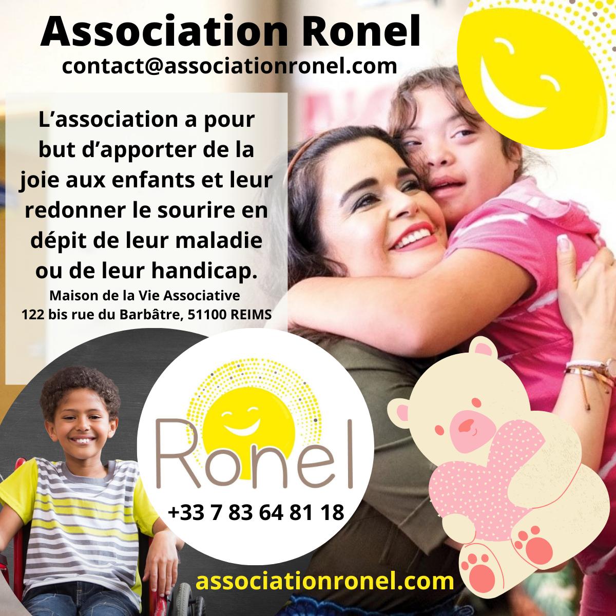 Association Ronel  contact@associati onel.com                L'association a pour but d'apporter de la joie aux enfants et leur redonner le sourire en dépit de leur maladie ou de leur handicap.  Maison de la Vie Associative 122 bis rue du Barbâtre, 51100 REIMS  Rone|  +33 7 83 64 81 18