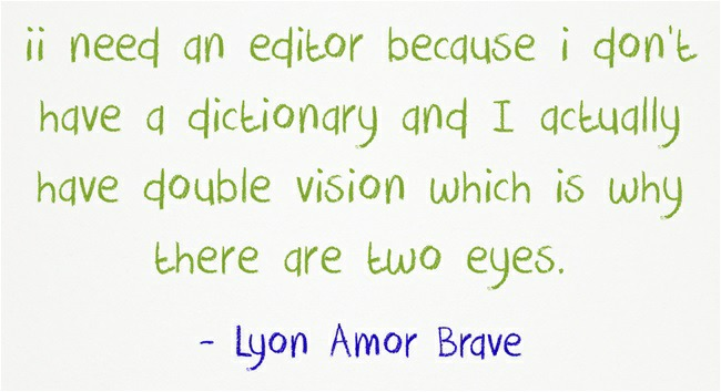 iil need an edicor becquse i don't  have a dictionary and I actually  have double vision which is why there dare two eyes.  - lyon Amor Brave