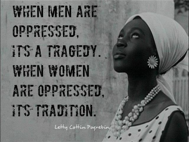 WHEN MEN ARE OPPRESSED,   iTS A TRAGEDY.   WHEN WOMEN ARE OPPRESSED,  iTS TRAZTION.