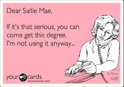 Dear Sallie Mae,  If it's that serious, you can JFY ) come get this degree. >  I'm not using it anyway... , 7 7, |