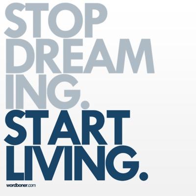 Stop Dreaming+Get Planning= Start Living