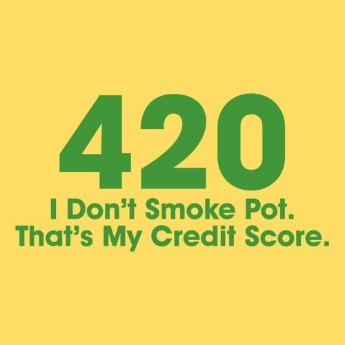 420  I Don't Smoke Pot. That's My Credit Score.