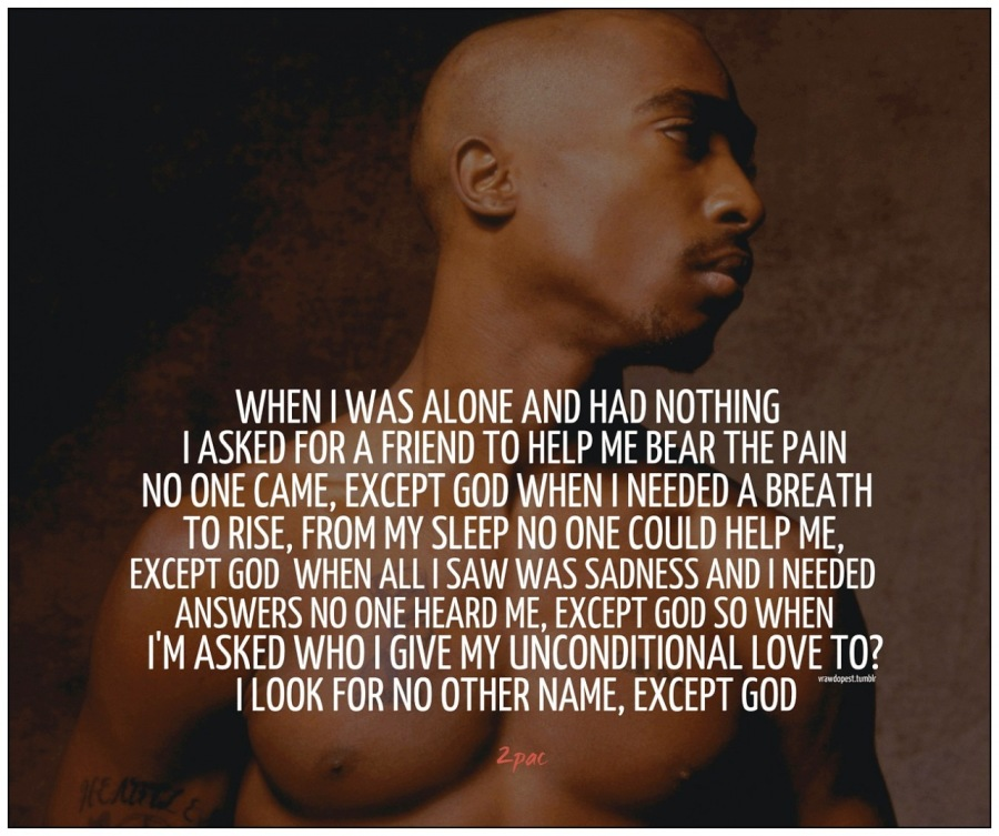 What Did Tupac Shakur Teach Black People!?!!MEIN ZA OL TG [¢  | ASKED FOR A FRIEND TO HELP ME BEAR THE PAIN NO ONE CAME, EXCEPT GOD WHEN | NEEDED A BREATH TO RISE, FROM MY SLEEP NO ONE COULD HELP ME, EXCEPT GOD WHEN ALL | SAW WAS SADNESS AND | NEEDED ANSWERS NO ONE HEARD ME, EXCEPT GOD SO WHEN I'M ASKED WHO | GIVE MY UNCONDITIONAL LOVE TO? | LOOK FOR NO OTHER NAME, EXCEPT GOD