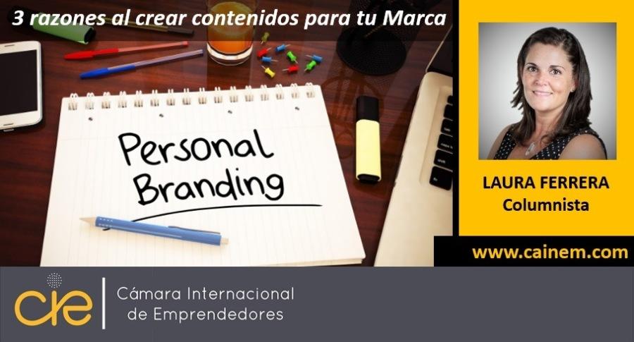 3 razones a a tener en cuenta al crear contenidos para tu Marca Personal3 razones al crear contenidos para tu Marca<br /> <br /> © Personal<br /> <br /> LAURA FERRERA<br /> Columnista<br /> <br /> Brondng<br /> e—<br /> <br />  <br /> <br /> www.cainem.com<br /> <br />  <br /> <br /> Camara Internacional<br /> de Emprendedores<br /> <br />  <br /> <br /> &c