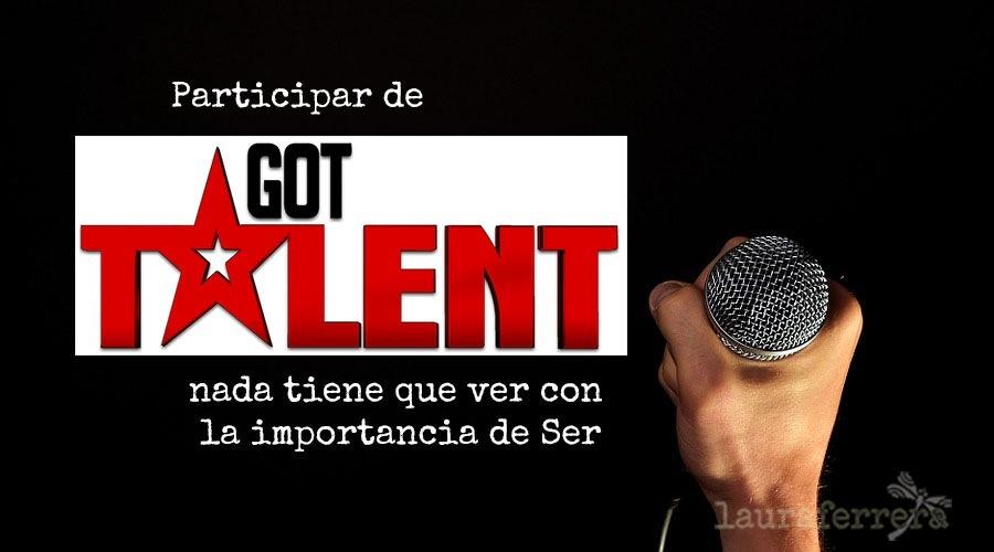 Participar de Got Talent nada tiene que ver con la importancia de SerParticipar de     nada tiene que ver con la importancia de Ser