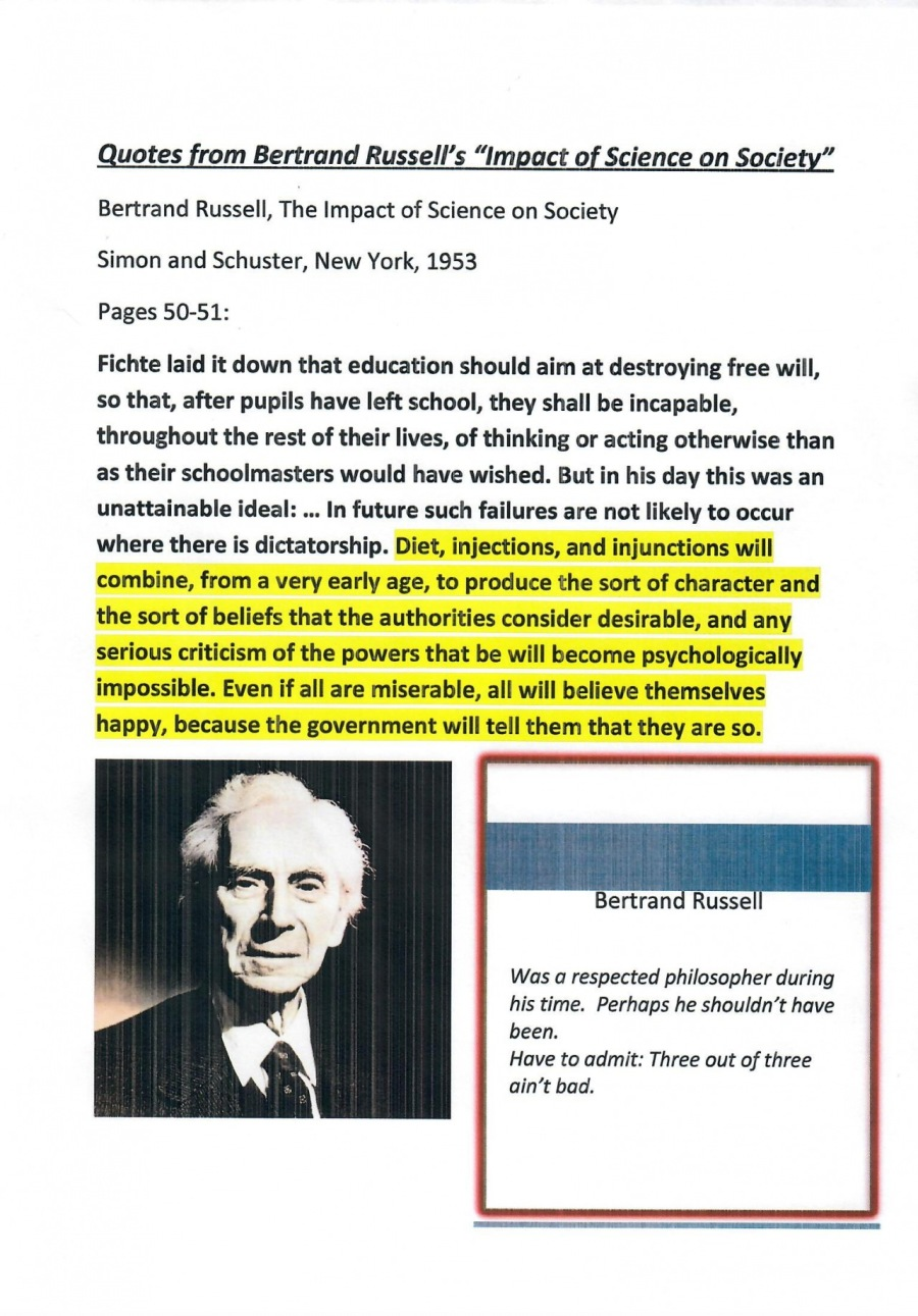 """Quotes from Bertrand Russell's """"Impact of Science on Society""""  Bertrand Russell, The Impact of Science on Society Simon and Schuster, New York, 1953 Pages 50-51:  Fichte laid it down that education should aim at destroying free will, so that, after pupils have left school, they shall be incapable, throughout the rest of their lives, of thinking or acting otherwise than as their schoolmasters would have wished. But in his day this was an unattainable ideal: ... In future such failures are not likely to occur where there is dictatorship. Diet, injections, and injunctions will combine, from a very early age, to produce the sort of character and the sort of beliefs that the authorities consider desirable, and any serious criticism of the powers that be will become psychologically impossible. Even if all are miserable, all will believe themselves happy, because the government will tell them that they are so.  Was a respected philosopher during  his time. Perhaps he shouldn't have been.  Have to admit: Three out of three ain't bad."""
