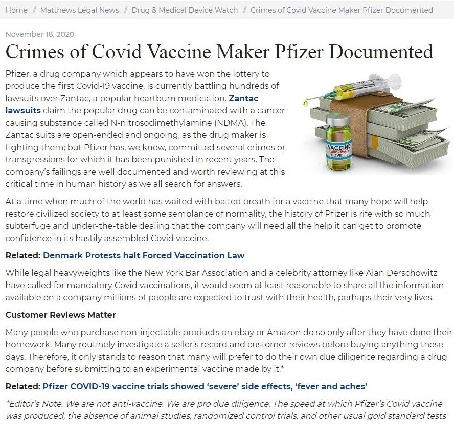 """Crimes Against Covid Vaccine Maker Pfizer DocumentedCrimes of Covid Vaccine Maker Pfizer Documented         sera drug ¢ > have won the ko     pany     Ch apped          produce the Covidd 13 vaccine, i currently batting hundre  Zantac     awaits aver Zantac, a popular heartburn medicatio        lawsuits claim the popular drug can be inated with a cancer      : called Non'trosodimethylarmine """"he         causing substan       sits are open ended and ongoing, as the drug Maker is     3 several crimes o     0G them, but PE zer has, we know, comm       transgressions for which it has been punished in recent yrs. The      Hrpany's failings are well docurnented and worth review ng at this          2 in human history as we al search for answers,              en much of the with baited breath for a vaccine that many hope will help     ne rid has            normality, the history of © with 56 much          ae cvilize ciety 10 at least some semblance             3 that the company will need all the help it can ge     sub and under the tab romo           confidence ints hastily assembled Covid v     Ine,  Related: Denmark Protests halt Forced Vaccination Law       mand a celeb     y attorney like Alan Dersche     Wile legal heavyweights ke the New York Bar Associat Hry Covied vaccinat               least reasonable to share all the ir  Id woven a         r manda         a company rmilhc        heir very lives     f people are expected 10 trust with their health, perhag  Customer Reviews Matter     5 on ebiy of Amazon Go        Many people who purchase non injectable produc ly after they have done their        homewerk Many routinely investigate a seller's record and customer reviews before buying anyth ng thes  days Therefore, it only stands to reason       hat many will prefer to do their own due diligence regarding a drug              ompany be an experimental vaccine ma         Related: Pfizer COVID-19 vaccine trials showed 'severe' side effects, 'fever and aches'     gence """