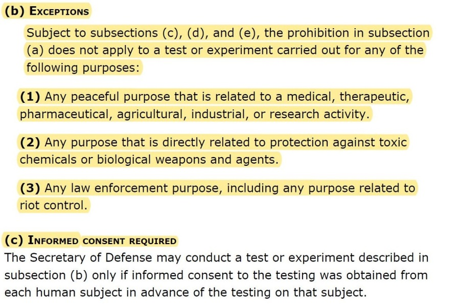 How Could They? Episode 4 New on Human Experimentation(b) Exceptions  Subject to subsections (c), (d), and (e), the prohibition in subsection (a) does not apply to a test or experiment carried out for any of the following purposes:  (1) Any peaceful purpose that is related to a medical, therapeutic, pharmaceutical, agricultural, industrial, or research activity.  (2) Any purpose that is directly related to protection against toxic chemicals or biological weapons and agents  (3) Any law enforcement purpose, including any purpose related to riot control.  (c) INFORMED CONSENT REQUIRED  The Secretary of Defense may conduct a test or experiment described in subsection (b) only if informed consent to the testing was obtained from each human subject in advance of the testing on that subject.