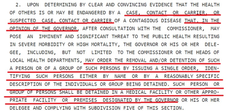 2. UPON DETERMINING BY CLEAR AND CONVINCING EVIDENCE THAT THE HEALTH  OF OTHERS IS OR MAY BE ENDANGERED 8Y A CASE, CONTACT OR CARRIER oR  SUSPECTED CASE, CONTACT OR CARRIER OF A CONTAGIOUS DISEASE IHAL, JN THE  -REIMION QF THE GOVERNOR, AFTER CONSULTATION WITH THE COMMISSIONER, MAY POSE AN IMMINENT AND SIGNIFICANT THREAT TO THE PUBLIC MEALTM RESULTING IN SEVERE MORBIDITY OR HIGH MORTALITY, THE GOVERNOR OR HIS OR HER DELE- GEE, INCLUDING, BUT NOT LIMITED TO THE COMMISSIONER OR TME MEADS OF LOCAL HEALTH DEPARTMENTS, MAY ORDER THE REMOVAL AND/OR DETENTION OF SUCH A PERSON OR OF A GROUP OF SUCH PERSONS BY ISSUING A SINGLE ORDER, IDEN- TIFYING SUCH PERSONS EITHER BY NAME OR BY A REASONABLY SPECIFIC DESCRIPTION OF THE INDIVIDUALS OR GROUP BEING DETAINED. SUCH PERSON OR  E T ICAL FACILITY OR OTHER APPRO- PRIATE FACILITY OR PREMISES DESIGNAT Y. OR HIS OR WER  DELEGEE AND COMPLYING WITH SUBDIVISION FIVE OF THIS SECTION.