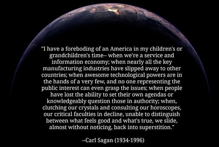 """""""I have a foreboding of an America in my children's or grandchildren's time when we're a service and information economy; when nearly all the key manufacturing industries have slipped away to other countries; when awesome technological powers are in the hands of a very few, and no one representing the public interest can even grasp the issues; when people have lost the ability to set their own agendas or knowledgeably question those in authority; when, clutching our crystals and consulting our horoscopes, our critical faculties in decline, unable to distinguish between what feels good and what's true, we slide, almost without noticing, back into superstition.""""  ~Carl Sagan (1934-1996)"""