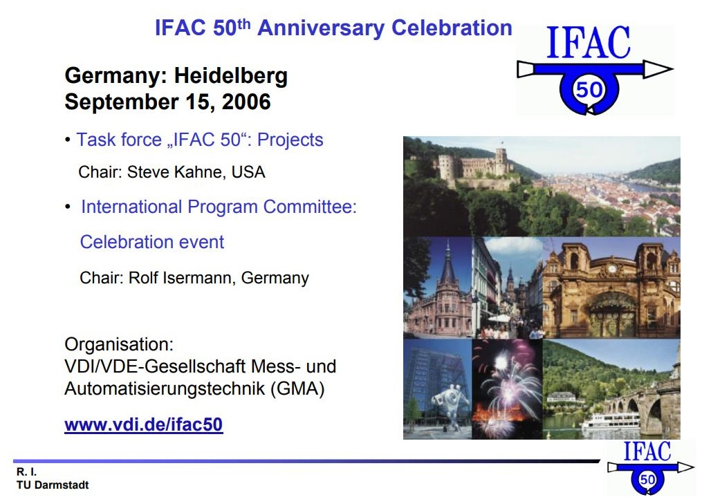"""iRaundatioln of IFAC  Conference ,,Regelungstechnik — Moderne Theorien und ihre Verwendbarkeit*  25 - 29 September 1956, University of Heidelberg. Neue Aula  — organized by VDI/VDE-Fachgruppe Regelungstechnik (founded 1938)  + Preparatory meetings for an international organization R. Oldenbourger and G.Ruppel propose an  International Federation of Automatic Control (IFAC)"""": - Nations are members (like United Nation) - Resolution: signed by 30 participants     +18, 19 Dec 56: Meeting of Europeans in Paris + 25-27 Apr 57: Provisional Committee Meeting in Dusseldorf at VDI + Permanent Secretariat in Dusseldorf: G. Ruppel, Liselotte Schroder sponsored by VDI until 1975 (18 years) + 1st IFAC President: Harald Chestnut (US), 2nd President: A.M. Letov (USSR) «1st IFAC-Congress in Moscow 1960 « Official language: English + 11,12 Sep 1957: Constitutive meeting in Paris (19 countries represented     — oi"""