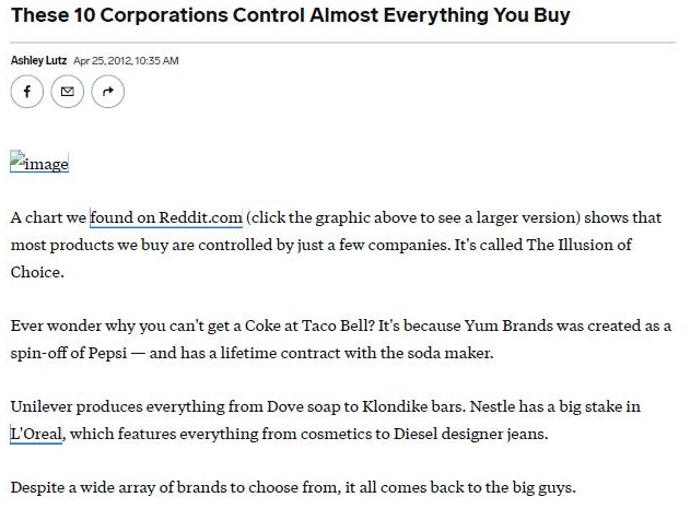 Only 10 companies control almost every large food and beverage brand in the world.     These companies Nestle, Pepsico, Coca Cola, Unilver, Danone, General Mills, Kellogg's, Mars, Associated British  Foods, and Mondelez each employ thousands of employees and make billions of dollars in revenue every year.  In an effort to push these companies to make positive changes and for customers to realize who controls the brands they're buying Oxfam created a mind boggling infographic that shows how interconnected consumer brands really are.  Here's a further breakdown of the companies that own the brands and products we use every day.