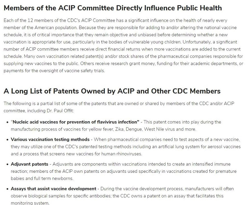 """Members of the ACIP Committee Directly Influence Public Health  Fach ot the 17 membe        tthe LDC's ACK Con     m     pe Nas rfuence on the health of rear'y @          Temi of the AMencan POs Alon Becatse Pe ae responsashe §       Pi oH     hor altenng the     14 vam  schedube tis of critical importance that they renan objective and      < befGre ceterm ring whether a        £3cciNakion 1s aop-opnate for use. oarticularly r     bod ¢5 of vuleral       @ young chilcren Unfortunately. a sign fican aumber of ACIP comrytice Temoers rece ve direct hnancial returns when more vaceinations are aged to the current  schedule           n relatec patents) arcior     « shares of the cha'mace.     al COMPaNIes asd bia for     stoke Others tc erve teswarch grant mosey. funding for this academ departments of  acc re safety t      A Long List of Patents Owned by ACIP and Other CDC Members  The folowing s a cat     of some of the catent       131 re SWNEC of 513reC by members of the C jor ACIP  comm tee, ncludng Dr Paul Ott  + 'Nucleic acid vaccines for prevention of flavivirus infection"""" - 71     comme i     > pay during the  manufactunng process of vacar         5 fo ye low fever. Zka. Dengue be virus anc more     + Various vaccination testing methods Vor Charmacect Cal companies need 1 test sped they may ut  f 3 new vacaine           c one of the CDC's patented testing method       including an artmaal Lrg     om for 361050! vce nes           and a     Auman 'bir     170 vaccinations intended to create an ntersibec mTLre  wt gatents 0 advan ts Lad specifically 11 vaccanat ons created     pre natu  « Assays that assist vaccine development - Turin this vac: te dhe pment proces fac tured wil fies observe bio ogical samples for specific artbodies. the COC owns 3 patent on 31 3550 tat faciitates this  MONO 1G Syetom."""
