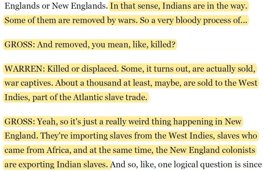 What is Slavery and Who is Enslaved?Englands or New Englands. In that sense, Indians are in the way.  Some of them are removed by wars. So a very bloody process of... GROSS: And removed, you mean, like, killed?  WARREN: Killed or displaced. Some, it turns out, are actually sold, war captives. About a thousand at least, maybe, are sold to the West  Indies, part of the Atlantic slave trade.  GROSS: Yeah, so it's just a really weird thing happening in New England. They're importing slaves from the West Indies, slaves who came from Africa, and at the same time, the New England colonists  are exporting Indian slaves. And so, like, one logical question is since