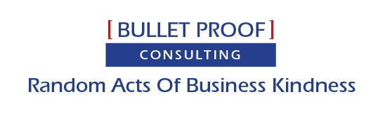 | BULLET PROOF |  CONSULTING  Random Acts Of Business Kindness