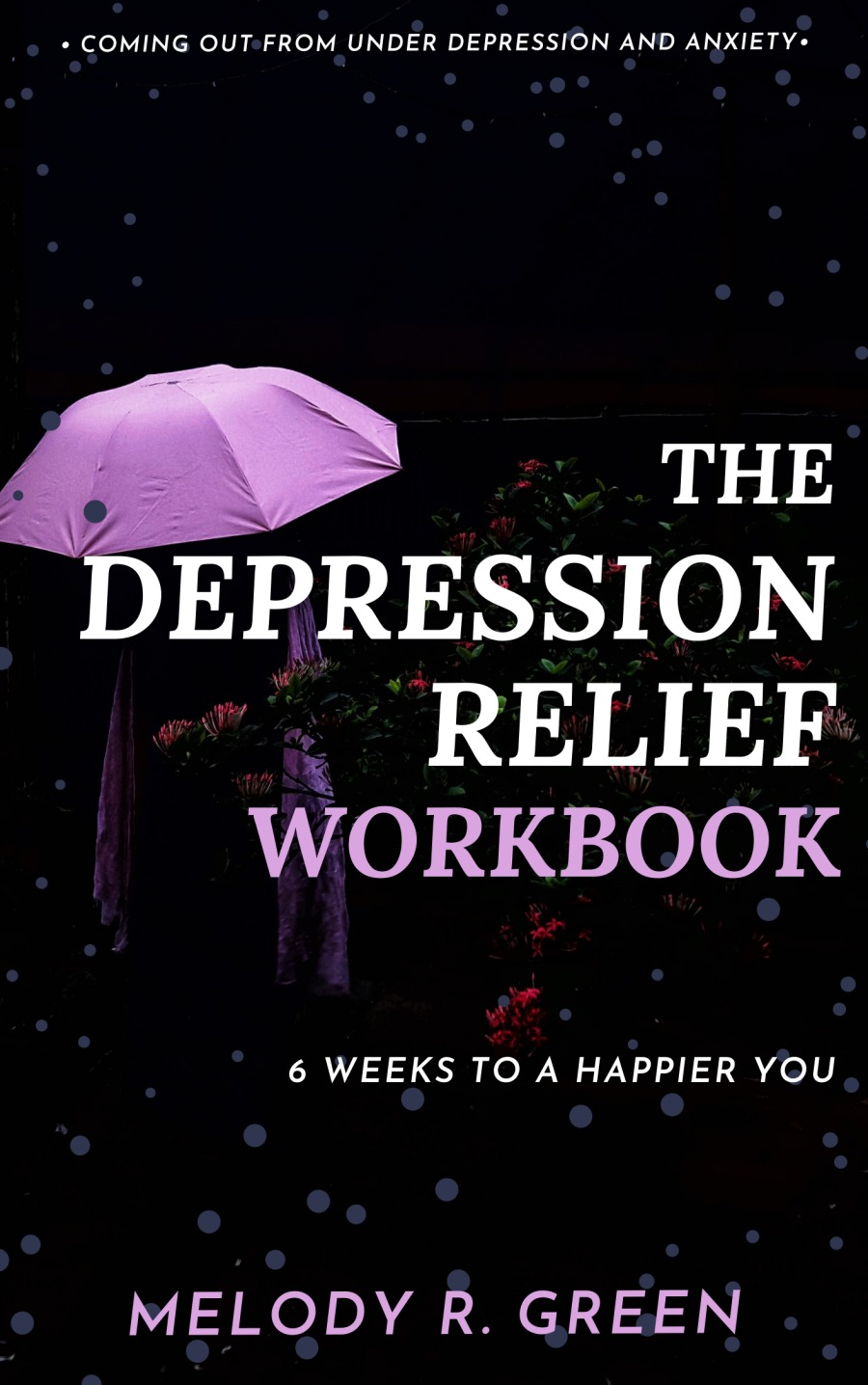 Why I developed The Depression Relief Workbook+ COMING OUT-FROM UNDER DEPRESSION AND ANXIETY.  fe G0: EPRESSION  3A) WORKBOOK      6 WEEKS TO A HAPPIER YOU  MELODY R. GREEN