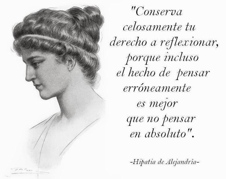 """""""Conserva celosamente tu derecho a reflexionar, porque incluso el hecho de pensar erroneamente es mejor     que no pensar en absoluto"""".  ~Hipatia de Algjandria-"""