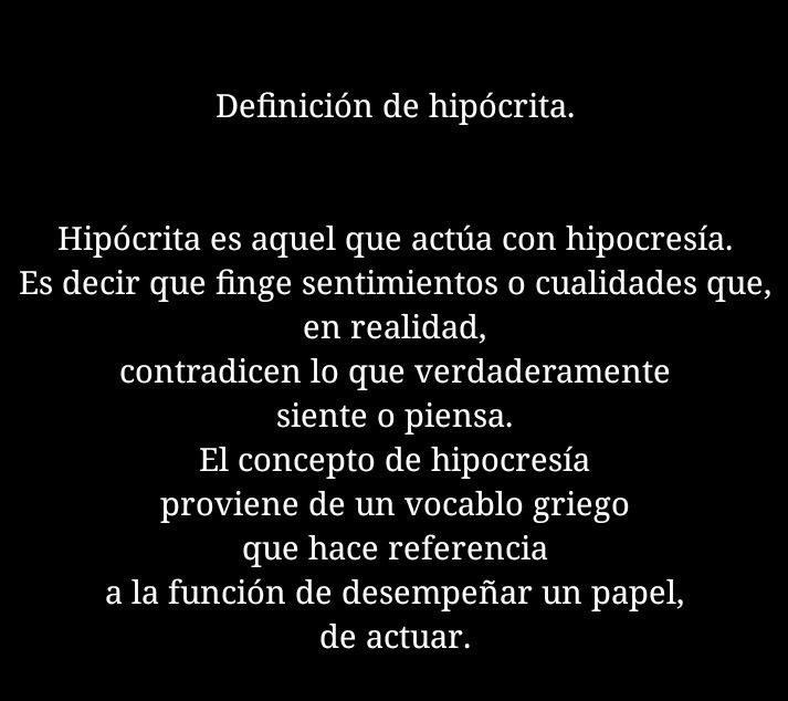 Definicién de hipdcrita.  Hipdcrita es aquel que actua con hipocresia. Es decir que finge sentimientos o cualidades que, en realidad, contradicen lo que verdaderamente siente o piensa.  El concepto de hipocresia proviene de un vocablo griego que hace referencia a la funcion de desempeiar un papel, de actuar.