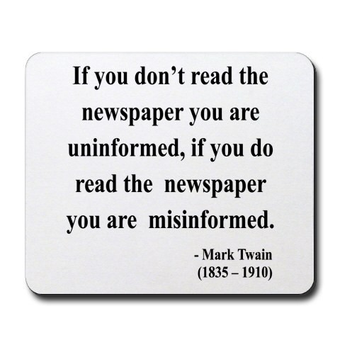 If you don't read the newspaper you are  uninformed, if you do read the newspaper you are misinformed.  - Mark Twain (1835-1910)