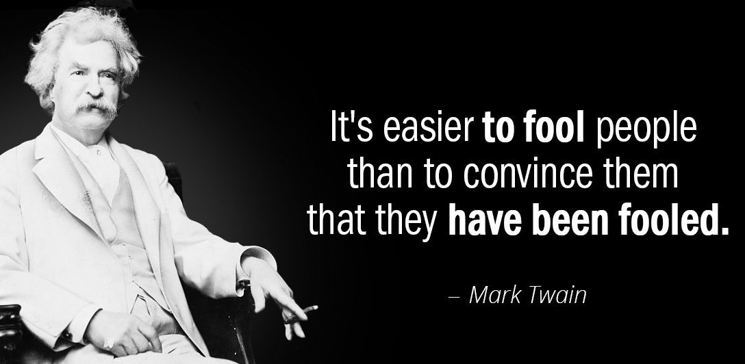 It's easier to fool people than to convince them that they have been fooled.        Mark Twain