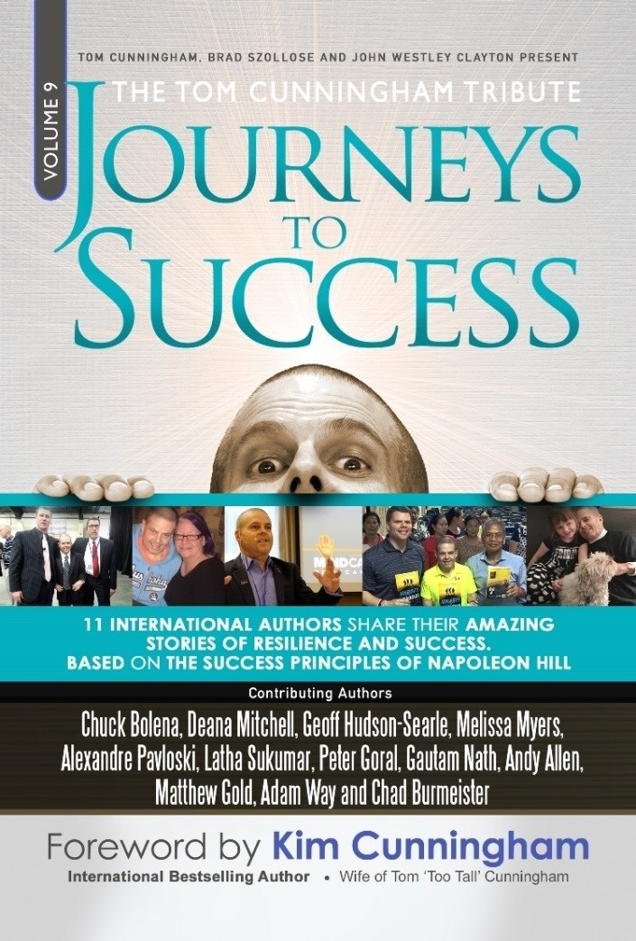 TOM CUNNINGHAM BRAD SZOLLOSE AND JOHN WESTLEY CLAYTON PRESENT  OURNEYS SUCCESS  ry tpn  : = er AUTHORS SHARE THEIR AMAZING STORIES OF RESILIENCE AND SUCCESS. BASED ON THE SUCCESS PRINCIPLES OF NAPOLEON HILL Chuck Bolena, Deana Niel [a Hudson Sete, Melissa Myers. Alexandre Pavioski. Latha Sukumar, Peter Goral, Gautam Nath, Andy Allen,  Matthew Gold. Adam Way and Chad Burmeister Foreword by Kim Cunningham  International Bestselling Author + Wi     ingham