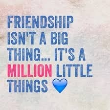 """FRIENDSHIP """"ISN'T A BIG THING... IT'S A MILLION LITTLE THINGS @"""