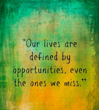 """""""0 """"Our lives are © i defined by i! opportunities, even the ones we miss.""""  4 r"""