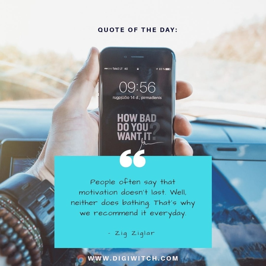 QUOTE OF THE DAY:  09:56  [TREE SE ee  CIETY RO] WANT|T                    People often say that motivation doesn't last. Well, neither does bathing That's why       we recommend it everyday  - Zig Ziglar