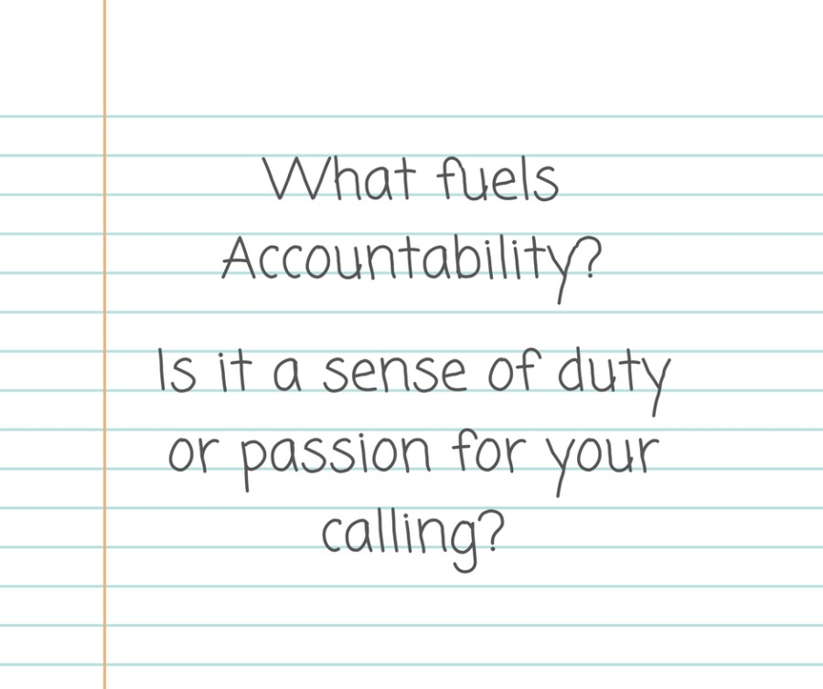 What fuels Accountability?  |S it a sense of duty Or passion for your calling?