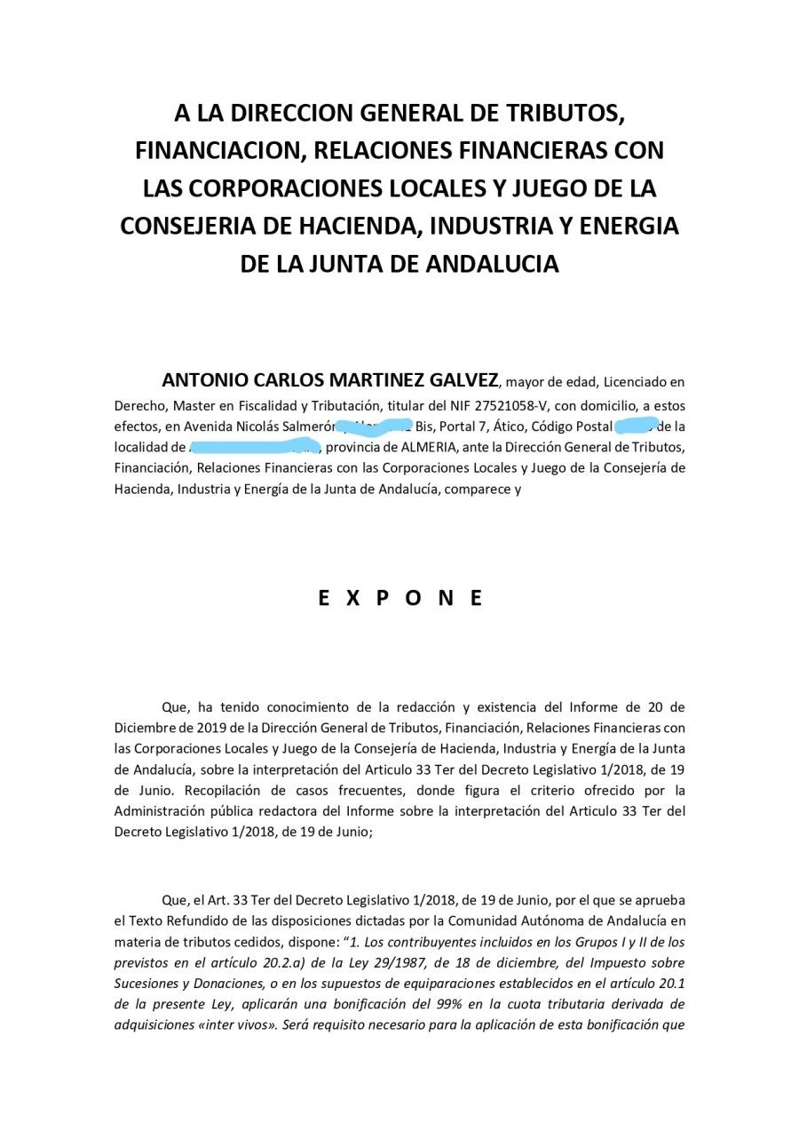 """Consulta Vinculante Administración tributariaA LA DIRECCION GENERAL DE TRIBUTOS, FINANCIACION, RELACIONES FINANCIERAS CON LAS CORPORACIONES LOCALES Y JUEGO DE LA CONSEJERIA DE HACIENDA, INDUSTRIA'Y ENERGIA DE LA JUNTA DE ANDALUCIA  ANTONIO CARLOS MARTINEZ GALVEZ. mayor ce ecad, Licenciado en  Derecho, Master en Frscalidad y Tributaadn, titular del NIF 27521058-V, con domiaho, a estos efectos, en Avenida Nicolds Salmerodiiigg?% Bis, Portal 7, Atico, Codigo Postal Pde la ocalidad de ) provincia de ALMERIA, ante la Direccién General de Tributos, Financiacin, Relaciones Financieras con las Corporaciones Locales y Juego de la Consejeria de Hacenda, Industria y Energia de la Junta de Andalucia, comparece y  EXPONE  Que, ha tendo conocimento de la redaccion y existencia del Informe de 20 de Diciembre de 2019 de 1a Direccion General de Tributos, Financiacién, Relaciones Financieras con 25 Corporaciones Locales y Juego de la Consejeria de Hacknda, Industria y Energia de la Junta de Andalucia, sobre 1a interpretacion del Articulo 33 Ter del Decreto Legislativo 1/2018, de 19 de Junio. Recopiacion de casos frecuentes, donde figura el criteno ofrecdo por la Administraan piblica redactora del Informe sobre la interpretacion del Articulo 33 Ter de: Decreto Legislativo 1/2018, de 19 de Junio,           Que, el Art. 33 Ter del Decreto Legislativo 1/2018, de 19 de Junio, por el que se aprueba el Texto Refundido de las disposiciones ditadas por la Comunidad Autonoma de Andalucia en materia de tributos cedidos, dispone: """"1. Los contribuyentes inchuidos en fos Grupos Ly ii de los previstos en el articuio 20.2) de la Ley 29/1987, de 18 de diciembre, dei impuesto sobre Sucesiones y Donaciones, o en los supuestos de equiparocones establecidos en el orticuio 20 1 de Io presente Ley, oplicaron una bonificacion del 99% en la cuota tributaria derivada de adquisiciones «inter vivoss. Sed requisito necesario paro io plication de esto bonificocion que"""
