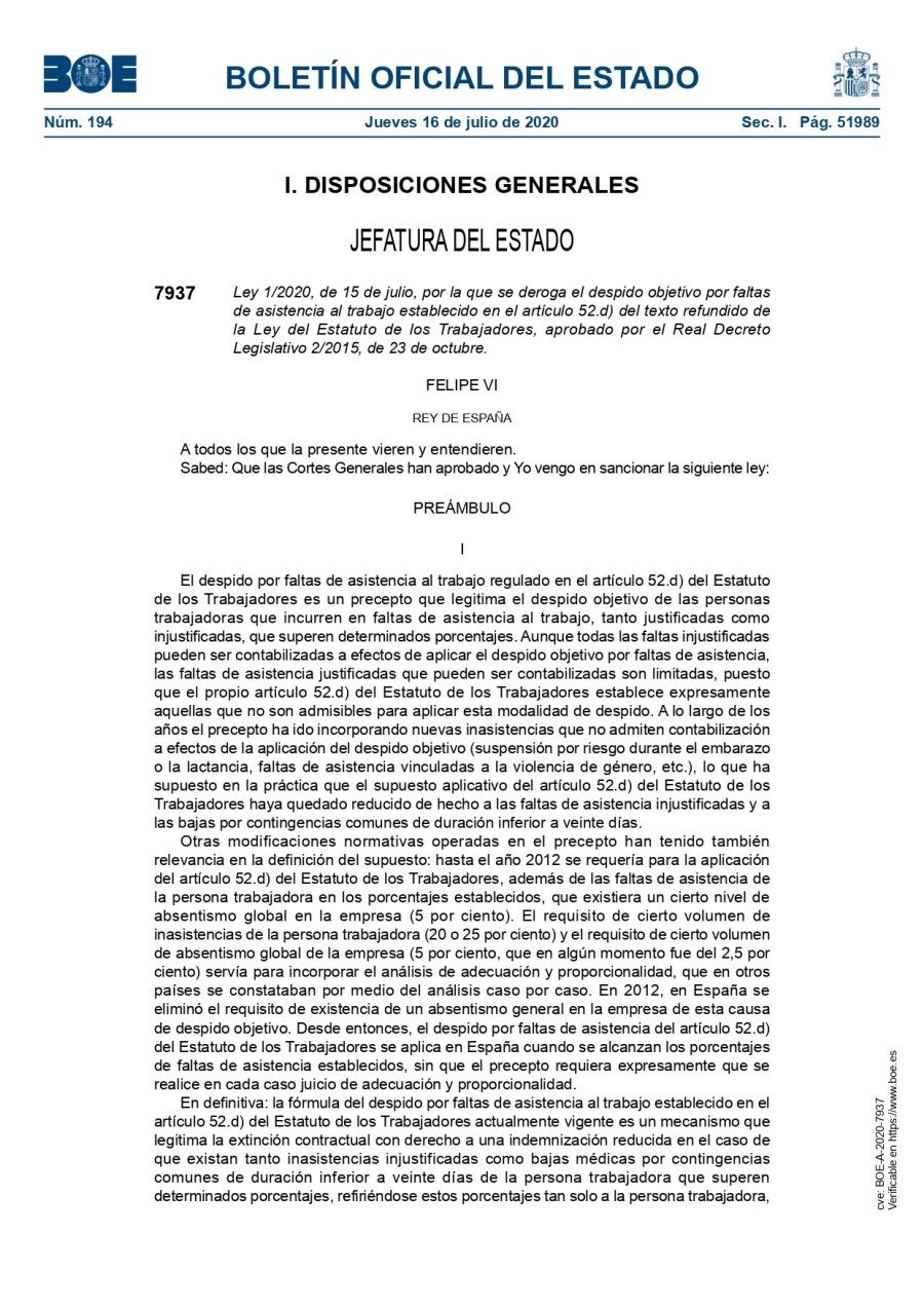 La Ley 1/2020, de 15 de Julio y su contenido normativoBOLETIN OFICIAL DEL ESTADO     Nom. 194  Jueves 16 de julio de 2020 Sec |     |. DISPOSICIONES GENERALES  JEFATURA DEL ESTADO  7937 Ley 1/2020, de 15 de ju, por in que se deroga el desprdo objeto por fakes de awstenci al taba estadieckdo en el articuo 52d) del texto refundido de is Ley del Estatuto de los Trabajadores. aprobado por ef Real Decreto Logisiativo 2/2015. de 23 de octubre.  FELIPE VI REY DE £SPARA  A todos los que a presente vieren y entendieren Saved Que las Cortes Generales han ap1bado y Yo vengo en sanconar [a siguiente ley  PREAMBULO  1 despico por faitas de asistencia al taba reguiado en el articuio 52 d) del Estatuto de los Trabajacores es un precepto que legitima el despico objetivo de as personas trabajacoras ue incurren en fatas de asistencia al Yabo, tanto Justfcadas como mpustficadas que superen determinados porcentajes Aunque todas las faitas inustifcadas pueden ser contablizacas a efectos de aplicar el despico objetivo por faitas de asstencia. las faitas de asistencia fusdficacas que pueden ser contabikzadas son Imiadas, puesto Que el propio articulo 52 d) del Estatuto de los Trabajacores establece expresamente aquellas que no 30n admisibies para aplicar esta modakdad de despido A lo largo de los 20% @l precepto ha ic INCOMPOTaNdo NUEVAS INASHeNCas ue NO ASIEN CoNtabizacsn a efectos de 1a aphcacidn del 3esPICO ObIEtIVO (SUSPENsiSN DOr riesgo Curante ef embarazo 0a lactancia. faitas de asistencia vinculadas a La vickencia Ge género. etc ). [0 que ha supuesto en la practca que el supuesto aplicatvo del articulo 52 d) del Estatuto de los Trabajacores haya quedado reduc de hecho a las faitas de asistencia inpustifcadas y a las bajas por conlingencias comunes de duracion inferior a veinte dias  Otras modificaciones normativas operadas en el precepto han tenido también relevancia en la definicion del supuesto hasta el ako 2012 se requeria para 1a apicacion del articulo 52 9) del Estatuto de los